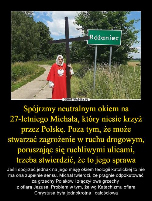 Spójrzmy neutralnym okiem na 27-letniego Michała, który niesie krzyż przez Polskę. Poza tym, że może stwarzać zagrożenie w ruchu drogowym, poruszając się ruchliwymi ulicami, trzeba stwierdzić, że to jego sprawa