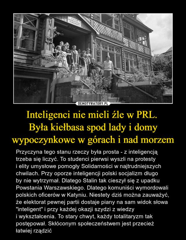 """Inteligenci nie mieli źle w PRL. Była kiełbasa spod lady i domy wypoczynkowe w górach i nad morzem – Przyczyna tego stanu rzeczy była prosta - z inteligencją trzeba się liczyć. To studenci pierwsi wyszli na protesty i elity umysłowe pomogły Solidarności w najtrudniejszych chwilach. Przy oporze inteligencji polski socjalizm długo by nie wytrzymał. Dlatego Stalin tak cieszył się z upadku Powstania Warszawskiego. Dlatego komuniści wymordowali polskich oficerów w Katyniu. Niestety dziś można zauważyć, że elektorat pewnej partii dostaje piany na sam widok słowa """"inteligent"""" i przy każdej okazji szydzi z wiedzy i wykształcenia. To stary chwyt, każdy totalitaryzm tak postępował. Skłóconym społeczeństwem jest przecież łatwiej rządzić"""