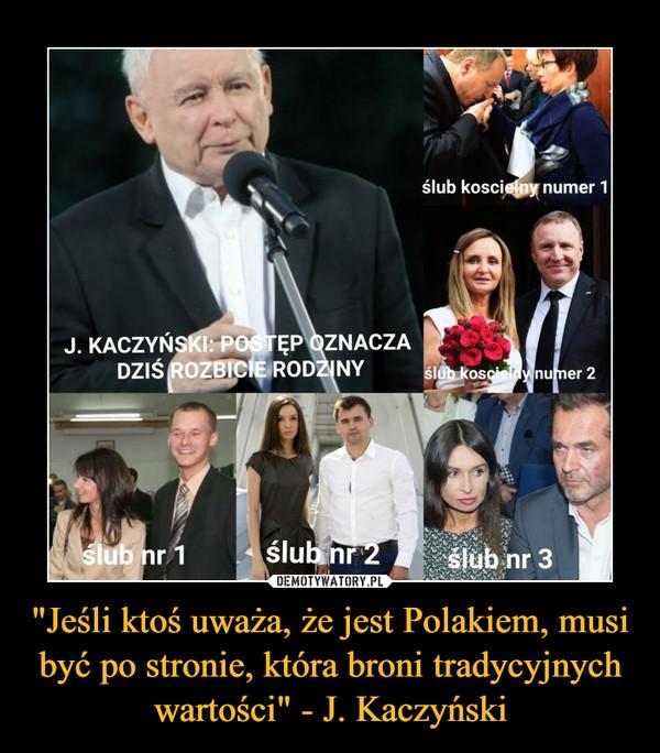 """""""Jeśli ktoś uważa, że jest Polakiem, musi być po stronie, która broni tradycyjnych wartości"""" - J. Kaczyński –"""