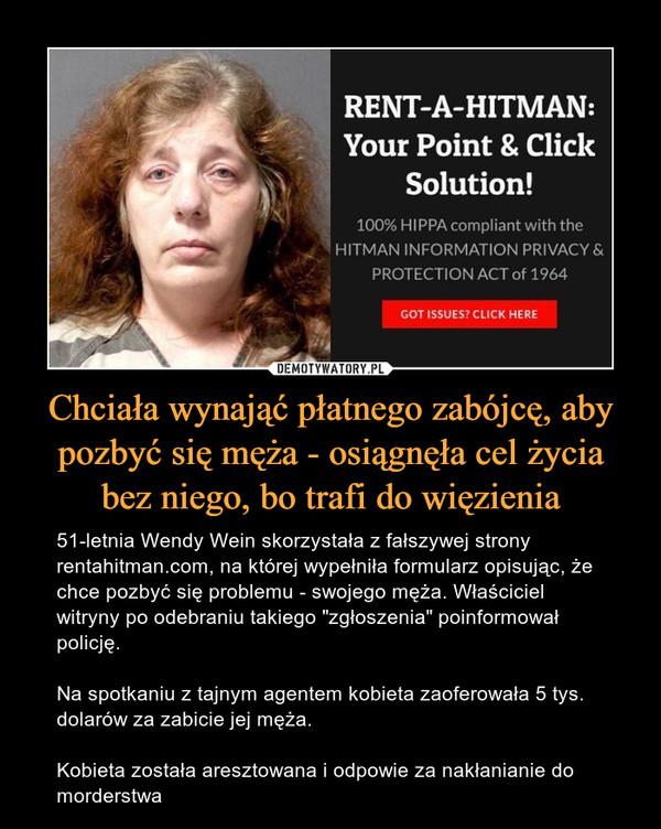 """Chciała wynająć płatnego zabójcę, aby pozbyć się męża - osiągnęła cel życia bez niego, bo trafi do więzienia – 51-letnia Wendy Wein skorzystała z fałszywej strony rentahitman.com, na której wypełniła formularz opisując, że chce pozbyć się problemu - swojego męża. Właściciel witryny po odebraniu takiego """"zgłoszenia"""" poinformował policję.Na spotkaniu z tajnym agentem kobieta zaoferowała 5 tys. dolarów za zabicie jej męża.Kobieta została aresztowana i odpowie za nakłanianie do morderstwa"""