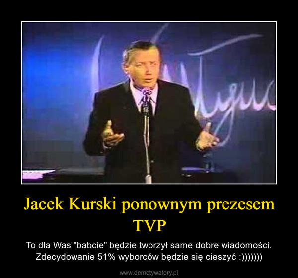 """Jacek Kurski ponownym prezesem TVP – To dla Was """"babcie"""" będzie tworzył same dobre wiadomości. Zdecydowanie 51% wyborców będzie się cieszyć :)))))))"""