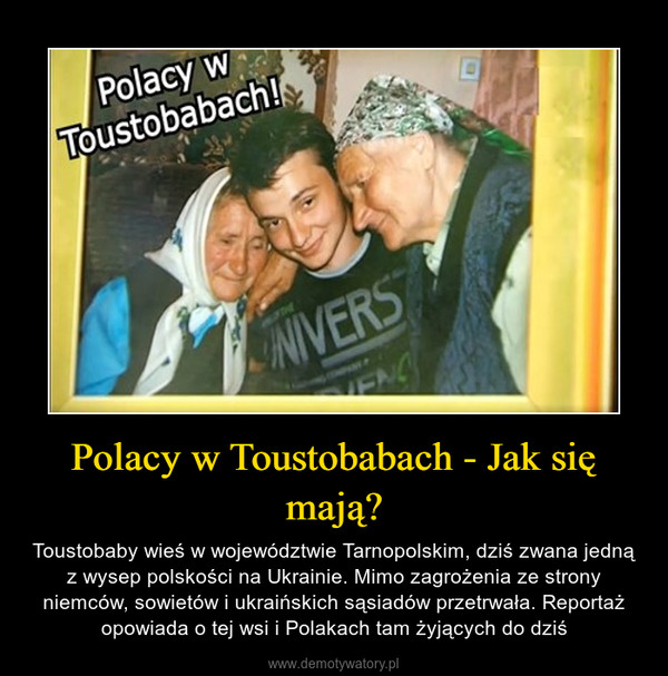 Polacy w Toustobabach - Jak się mają? – Toustobaby wieś w województwie Tarnopolskim, dziś zwana jedną z wysep polskości na Ukrainie. Mimo zagrożenia ze strony niemców, sowietów i ukraińskich sąsiadów przetrwała. Reportaż opowiada o tej wsi i Polakach tam żyjących do dziś