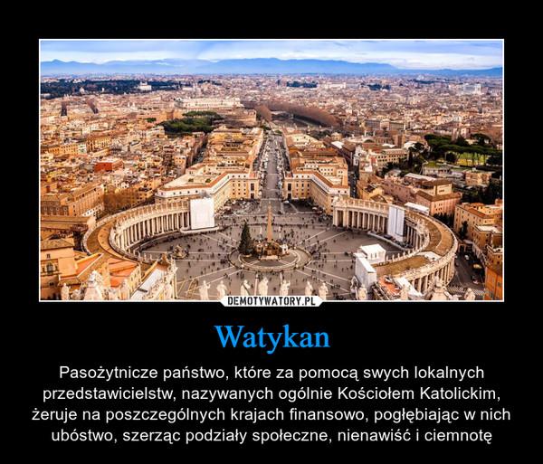 Watykan – Pasożytnicze państwo, które za pomocą swych lokalnych przedstawicielstw, nazywanych ogólnie Kościołem Katolickim, żeruje na poszczególnych krajach finansowo, pogłębiając w nich ubóstwo, szerząc podziały społeczne, nienawiść i ciemnotę