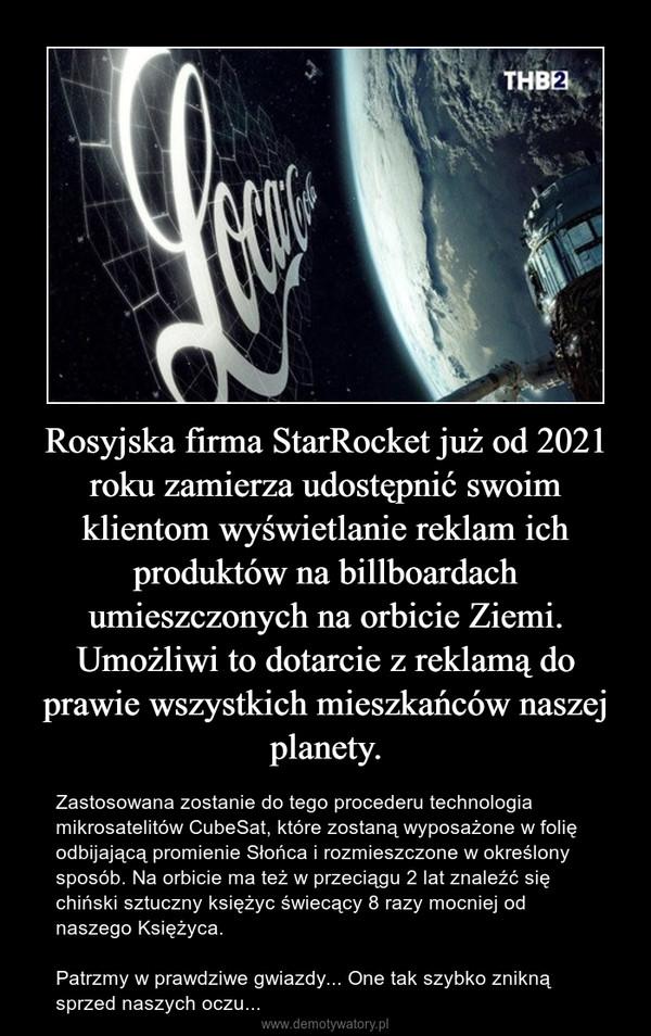 Rosyjska firma StarRocket już od 2021 roku zamierza udostępnić swoim klientom wyświetlanie reklam ich produktów na billboardach umieszczonych na orbicie Ziemi. Umożliwi to dotarcie z reklamą do prawie wszystkich mieszkańców naszej planety. – Zastosowana zostanie do tego procederu technologia mikrosatelitów CubeSat, które zostaną wyposażone w folię odbijającą promienie Słońca i rozmieszczone w określony sposób. Na orbicie ma też w przeciągu 2 lat znaleźć się chiński sztuczny księżyc świecący 8 razy mocniej od naszego Księżyca.Patrzmy w prawdziwe gwiazdy... One tak szybko znikną sprzed naszych oczu...