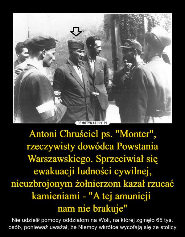 """Antoni Chruściel ps. """"Monter"""", rzeczywisty dowódca Powstania Warszawskiego. Sprzeciwiał się ewakuacji ludności cywilnej, nieuzbrojonym żołnierzom kazał rzucać kamieniami - """"A tej amunicji nam nie brakuje"""" – Nie udzielił pomocy oddziałom na Woli, na której zginęło 65 tys. osób, ponieważ uważał, że Niemcy wkrótce wycofają się ze stolicy"""