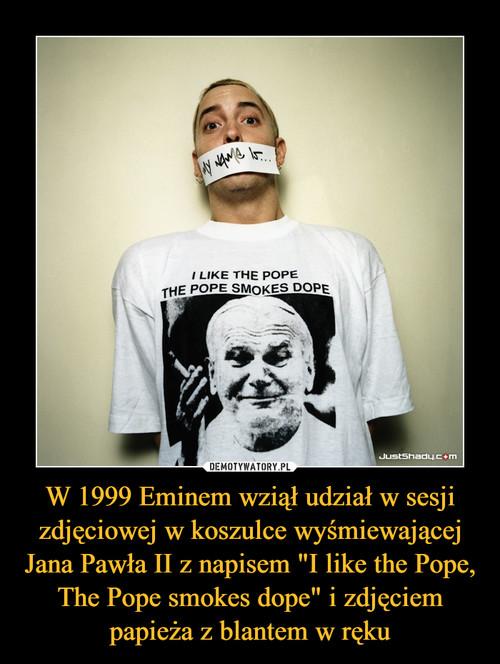 """W 1999 Eminem wziął udział w sesji zdjęciowej w koszulce wyśmiewającej Jana Pawła II z napisem """"I like the Pope, The Pope smokes dope"""" i zdjęciem papieża z blantem w ręku"""