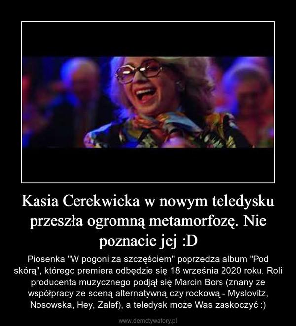 """Kasia Cerekwicka w nowym teledysku przeszła ogromną metamorfozę. Nie poznacie jej :D – Piosenka """"W pogoni za szczęściem"""" poprzedza album """"Pod skórą"""", którego premiera odbędzie się 18 września 2020 roku. Roli producenta muzycznego podjął się Marcin Bors (znany ze współpracy ze sceną alternatywną czy rockową - Myslovitz, Nosowska, Hey, Zalef), a teledysk może Was zaskoczyć :)"""