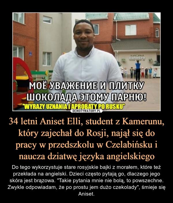 """34 letni Aniset Elli, student z Kamerunu, który zajechał do Rosji, najął się do pracy w przedszkolu w Czelabińsku i naucza dziatwę języka angielskiego – Do tego wykorzystuje stare rosyjskie bajki z morałem, które też przekłada na angielski. Dzieci często pytają go, dlaczego jego skóra jest brązowa. """"Takie pytania mnie nie bolą, to powszechne. Zwykle odpowiadam, że po prostu jem dużo czekolady"""", śmieje się Aniset. Do tego wykorzystuje stare rosyjskie bajki z morałem, które też przekłada na angielski. Dzieci często pytają go, dlaczego jego skóra jest brązowa. """"Takie pytania mnie nie bolą, to powszechne. Zwykle odpowiadam, że po prostu jem dużo czekolady"""", śmieje się Aniset."""