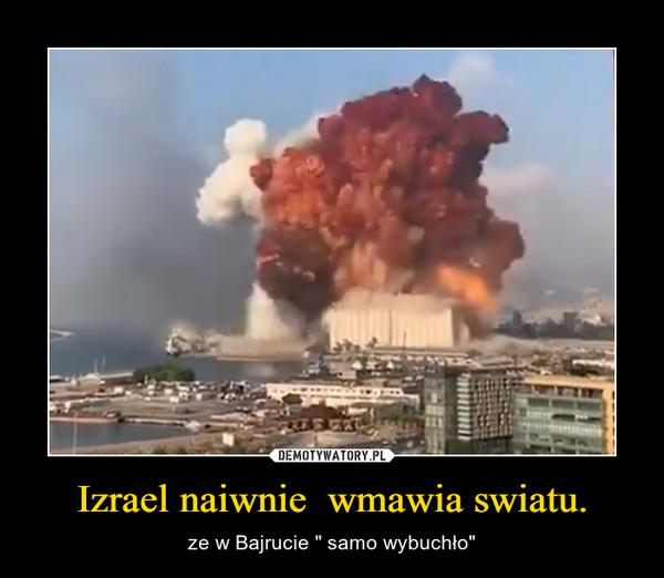 """Izrael naiwnie  wmawia swiatu. – ze w Bajrucie """" samo wybuchło"""""""