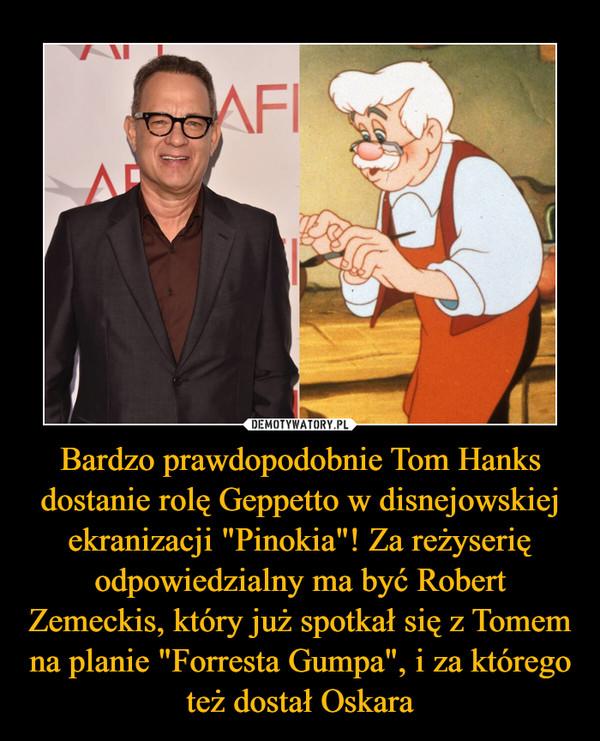 """Bardzo prawdopodobnie Tom Hanks dostanie rolę Geppetto w disnejowskiej ekranizacji """"Pinokia""""! Za reżyserię odpowiedzialny ma być Robert Zemeckis, który już spotkał się z Tomem na planie """"Forresta Gumpa"""", i za którego też dostał Oskara –"""
