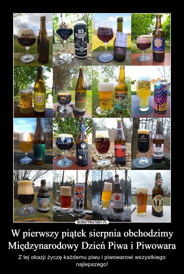 W pierwszy piątek sierpnia obchodzimy Międzynarodowy Dzień Piwa i Piwowara – Z tej okazji życzę każdemu piwu i piwowarowi wszystkiego najlepszego!