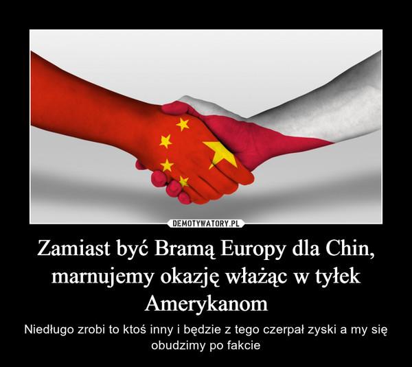 Zamiast być Bramą Europy dla Chin, marnujemy okazję włażąc w tyłek Amerykanom – Niedługo zrobi to ktoś inny i będzie z tego czerpał zyski a my się obudzimy po fakcie