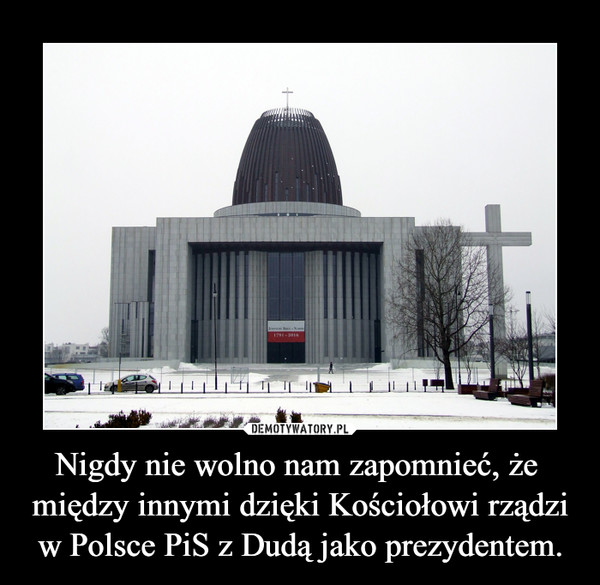 Nigdy nie wolno nam zapomnieć, że  między innymi dzięki Kościołowi rządzi w Polsce PiS z Dudą jako prezydentem. –