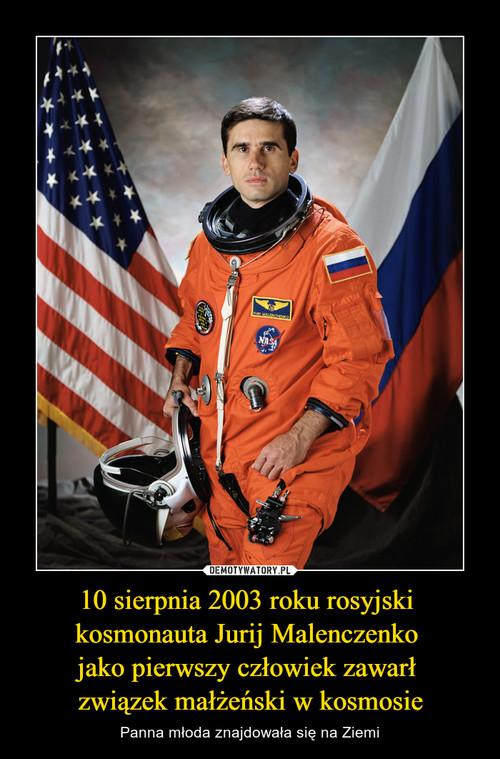 10 sierpnia 2003 roku rosyjski  kosmonauta Jurij Malenczenko  jako pierwszy człowiek zawarł  związek małżeński w kosmosie