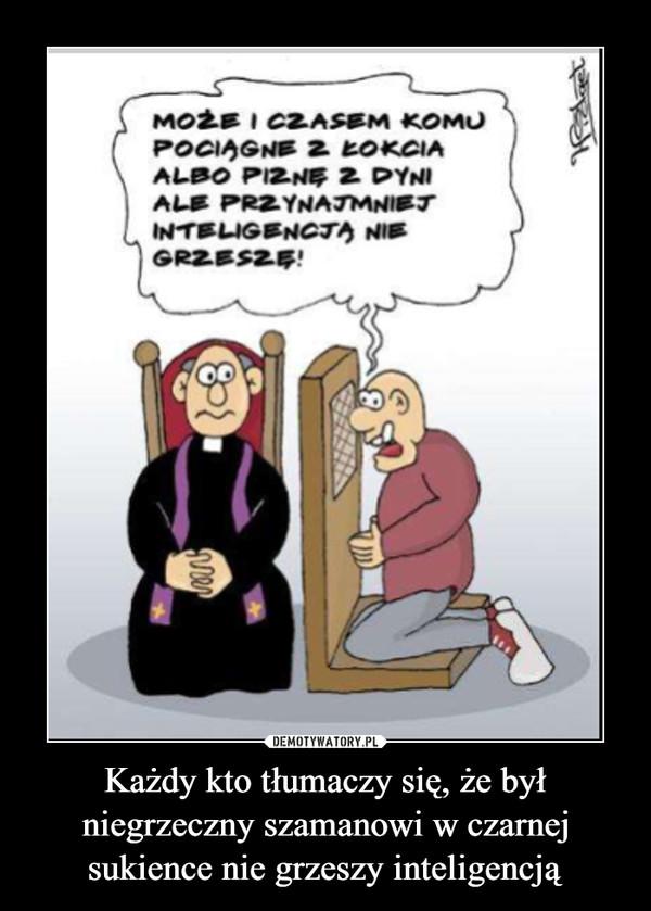 Każdy kto tłumaczy się, że był niegrzeczny szamanowi w czarnej sukience nie grzeszy inteligencją –