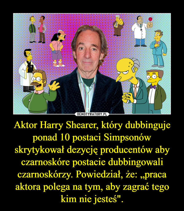 """Aktor Harry Shearer, który dubbinguje ponad 10 postaci Simpsonów skrytykował dezycję producentów aby czarnoskóre postacie dubbingowali czarnoskórzy. Powiedział, że: """"praca aktora polega na tym, aby zagrać tego kim nie jesteś"""". –"""