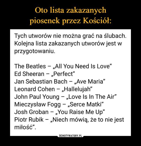 """–  Tych utworów nie można grać na ślubach. Kolejna lista zakazanych utworów jest w przygotowaniu. The Beatles - """"All You Need Is Love"""" Ed Sheeran - """"Perfect"""" Jan Sebastian Bach - """"Ave Maria"""" Leonard Cohen - """"Hallelujah"""" John Paul Young - """"Love Is In The Air"""" Mieczysław Fogg - """"Serce Matki"""" Josh Groban - """"You Raise Me Up"""" Piotr Rubik - """"Niech mówią, że to nie jest miłość""""."""