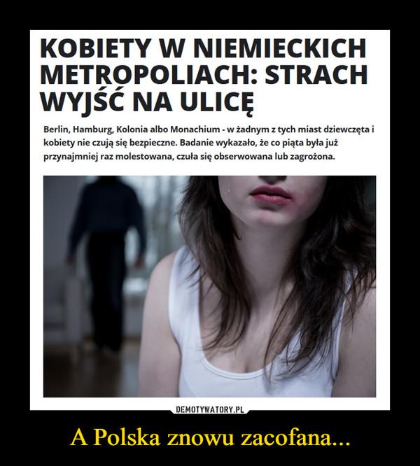 A Polska znowu zacofana... –  KOBIETY W NIEMIECKICH METROPOLIACH: STRACH WYJŚĆ NA ULICĘŚWIATBerlin, Hamburg, Kolonia albo Monachium - w żadnym z tych miast dziewczęta i kobiety nie czują się bezpieczne. Badanie wykazało, że co piąta była już przynajmniej raz molestowana, czuła się obserwowana lub zagrożona.