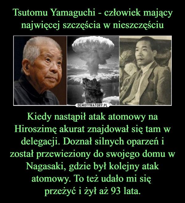 Kiedy nastąpił atak atomowy na Hiroszimę akurat znajdował się tam w delegacji. Doznał silnych oparzeń i został przewieziony do swojego domu w Nagasaki, gdzie był kolejny atak atomowy. To też udało mi się przeżyć i żył aż 93 lata. –