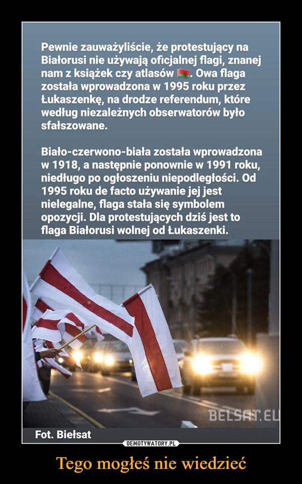 Tego mogłeś nie wiedzieć –  Pewnie zauważyliście, że protestujący na Białorusi nie używają oficjalnej flagi, znanej nam z książek czy atlasów Owa flaga została wprowadzona w 1995 roku przez Łukaszenkę, na drodze referendum, które według niezależnych obserwatorów było sfałszowane. Biało-czerwono-biała została wprowadzona w 1918, a następnie ponownie w 1991 roku, niedługo po ogłoszeniu niepodległości. Od 1995 roku de facto używanie jej jest nielegalne, flaga stała się symbolem opozycji. Dla protestujących dziś jest to flaga Białorusi wolnej od Łukaszenki. Fot. Biefsat