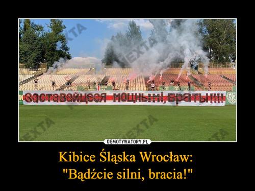 """Kibice Śląska Wrocław:  """"Bądźcie silni, bracia!"""""""