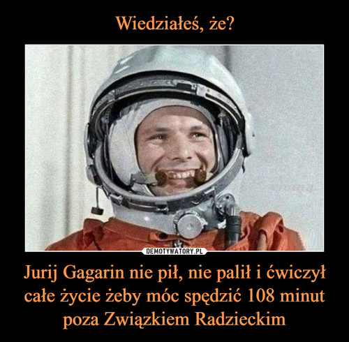 Wiedziałeś, że? Jurij Gagarin nie pił, nie palił i ćwiczył całe życie żeby móc spędzić 108 minut poza Związkiem Radzieckim