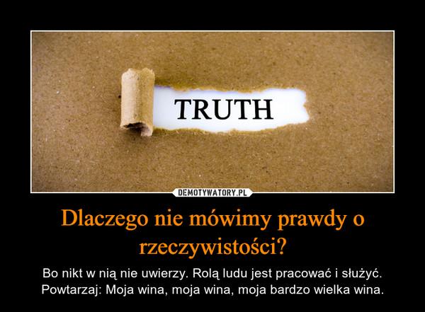 Dlaczego nie mówimy prawdy o rzeczywistości? – Bo nikt w nią nie uwierzy. Rolą ludu jest pracować i służyć.Powtarzaj: Moja wina, moja wina, moja bardzo wielka wina.
