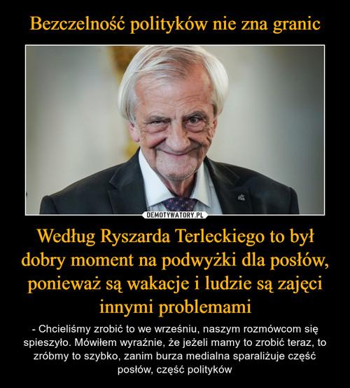 Bezczelność polityków nie zna granic Według Ryszarda Terleckiego to był dobry moment na podwyżki dla posłów, ponieważ są wakacje i ludzie są zajęci innymi problemami
