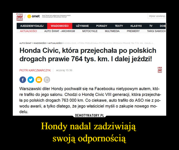 Hondy nadal zadziwiają swoją odpornością –  Honda Civic, która przejechała po polskich drogach prawie 764 tys. km. I dalej jeździ! Warszawski diler Hondy pochwalił się na Facebooku nietypowym autem, któ-re trafiło do jego salonu. Chodzi o Hondę Civic VIII generacji, która przejecha-ła po polskich drogach 763 000 km. Co ciekawe, auto trafiło do ASO nie z po-wodu awarii, a tylko dlatego, że jego właściciel myśli o zakupie nowego mo-delu.
