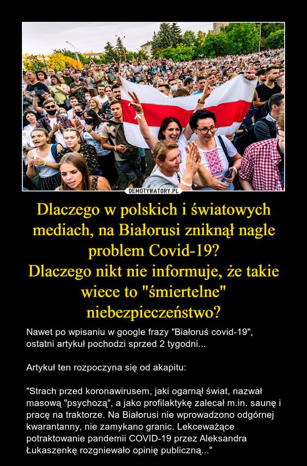 """Dlaczego w polskich i światowych mediach, na Białorusi zniknął nagle problem Covid-19?Dlaczego nikt nie informuje, że takie wiece to """"śmiertelne"""" niebezpieczeństwo? – Nawet po wpisaniu w google frazy """"Białoruś covid-19"""", ostatni artykuł pochodzi sprzed 2 tygodni...Artykuł ten rozpoczyna się od akapitu:""""Strach przed koronawirusem, jaki ogarnął świat, nazwał masową """"psychozą"""", a jako profilaktykę zalecał m.in. saunę i pracę na traktorze. Na Białorusi nie wprowadzono odgórnej kwarantanny, nie zamykano granic. Lekceważące potraktowanie pandemii COVID-19 przez Aleksandra Łukaszenkę rozgniewało opinię publiczną..."""""""