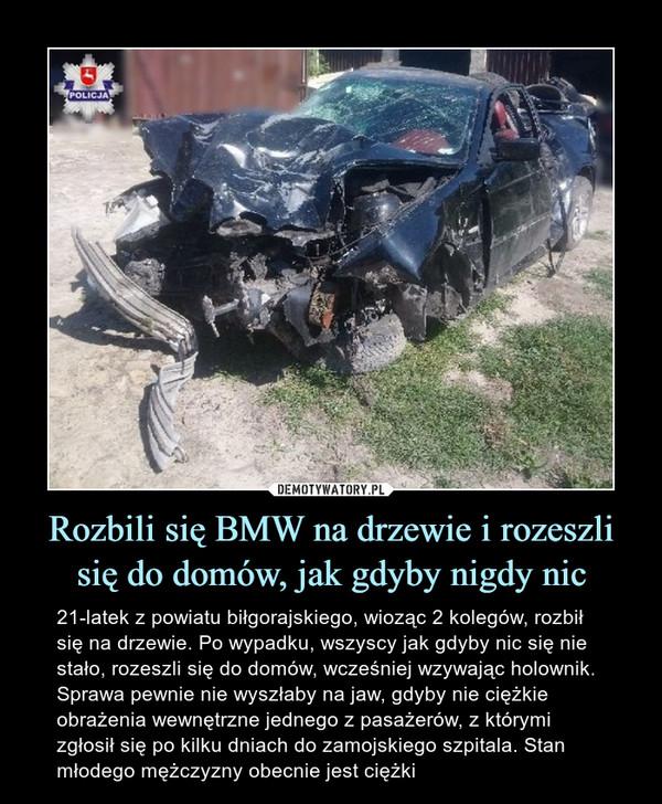 Rozbili się BMW na drzewie i rozeszli się do domów, jak gdyby nigdy nic – 21-latek z powiatu biłgorajskiego, wioząc 2 kolegów, rozbił się na drzewie. Po wypadku, wszyscy jak gdyby nic się nie stało, rozeszli się do domów, wcześniej wzywając holownik. Sprawa pewnie nie wyszłaby na jaw, gdyby nie ciężkie obrażenia wewnętrzne jednego z pasażerów, z którymi zgłosił się po kilku dniach do zamojskiego szpitala. Stan młodego mężczyzny obecnie jest ciężki