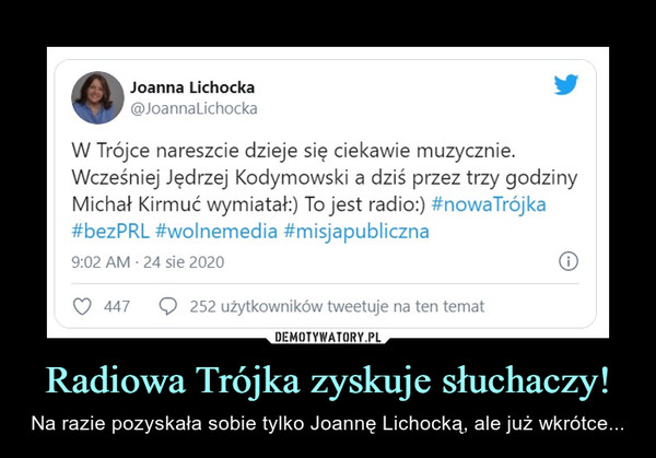 Radiowa Trójka zyskuje słuchaczy! – Na razie pozyskała sobie tylko Joannę Lichocką, ale już wkrótce... f\   Joanna Lichocka ^0W Trójce nareszcie dzieje się ciekawie muzycznie.Wcześniej Jędrzej Kodymowski a dziś przez trzy godzinyMichał Kirmuć wymiatał:) To jest radio:) #nowaTrójka#bezPRL #wolnemedia #misjapubliczna