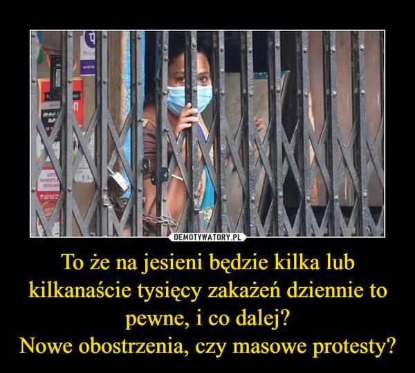 To że na jesieni będzie kilka lub kilkanaście tysięcy zakażeń dziennie to pewne, i co dalej?Nowe obostrzenia, czy masowe protesty? –