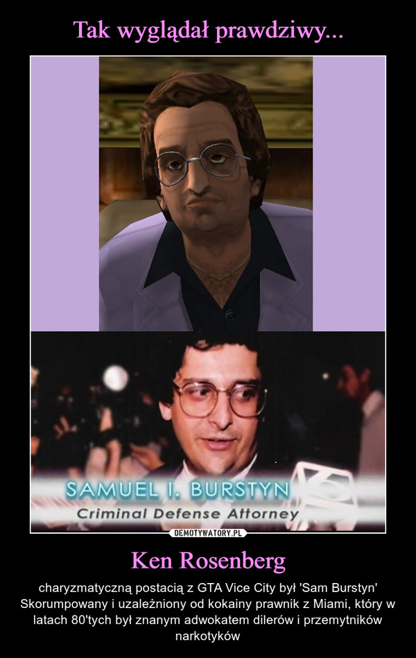 Ken Rosenberg – charyzmatyczną postacią z GTA Vice City był 'Sam Burstyn'Skorumpowany i uzależniony od kokainy prawnik z Miami, który w latach 80'tych był znanym adwokatem dilerów i przemytników narkotyków