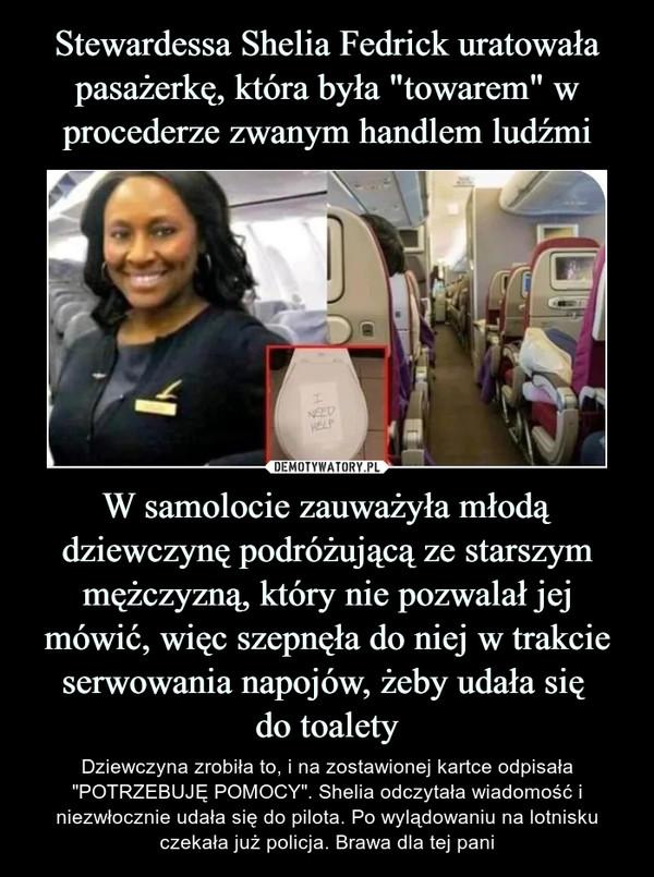 """W samolocie zauważyła młodą dziewczynę podróżującą ze starszym mężczyzną, który nie pozwalał jej mówić, więc szepnęła do niej w trakcie serwowania napojów, żeby udała się do toalety – Dziewczyna zrobiła to, i na zostawionej kartce odpisała """"POTRZEBUJĘ POMOCY"""". Shelia odczytała wiadomość i niezwłocznie udała się do pilota. Po wylądowaniu na lotnisku czekała już policja. Brawa dla tej pani"""