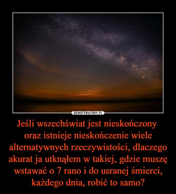 Jeśli wszechświat jest nieskończony oraz istnieje nieskończenie wiele alternatywnych rzeczywistości, dlaczego akurat ja utknąłem w takiej, gdzie muszę wstawać o 7 rano i do usranej śmierci, każdego dnia, robić to samo? –