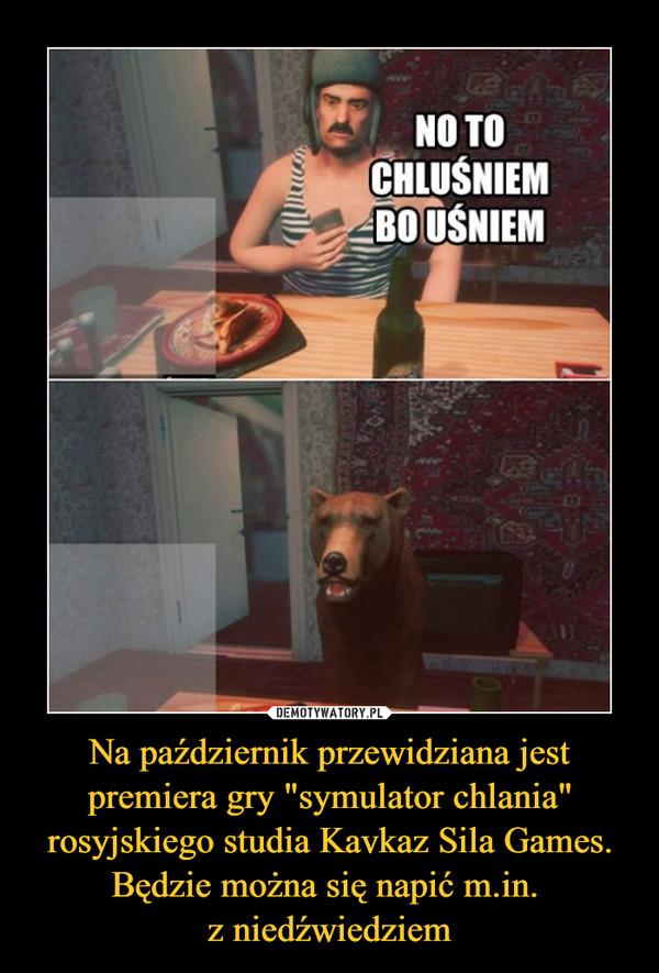 """Na październik przewidziana jest premiera gry """"symulator chlania"""" rosyjskiego studia Kavkaz Sila Games. Będzie można się napić m.in. z niedźwiedziem –  NO TO CHLUŚNIEM BO UŚNIEM"""