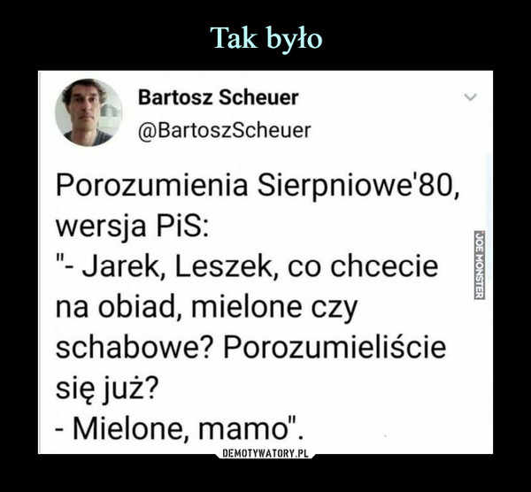 """–  Bartosz Scheuer@BartoszScheuerPorozumienia Sierpniowe'80,wersja PiS:""""- Jarek, Leszek, co chceciena obiad, mielone czyschabowe? Porozumieliściesię już?- Mielone, mamo""""."""