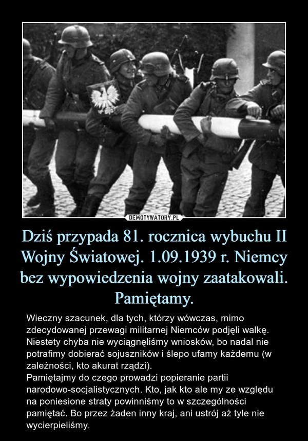 Dziś przypada 81. rocznica wybuchu II Wojny Światowej. 1.09.1939 r. Niemcy bez wypowiedzenia wojny zaatakowali.Pamiętamy. – Wieczny szacunek, dla tych, którzy wówczas, mimo zdecydowanej przewagi militarnej Niemców podjęli walkę. Niestety chyba nie wyciągnęliśmy wniosków, bo nadal nie potrafimy dobierać sojuszników i ślepo ufamy każdemu (w zależności, kto akurat rządzi).Pamiętajmy do czego prowadzi popieranie partii narodowo-socjalistycznych. Kto, jak kto ale my ze względu na poniesione straty powinniśmy to w szczególności pamiętać. Bo przez żaden inny kraj, ani ustrój aż tyle nie wycierpieliśmy.
