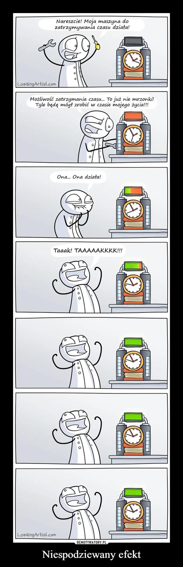 Niespodziewany efekt –  Nareszcie! Moja maszyna dozatrzymywania czasu działa!Możliwość zatrzymania czasu... To już nie mrzonki!Tyle będę mógł zrobić w czasie mojego życia!!!Ona... Ona działa!Taaakl TAAAAAK.K.K.K.M