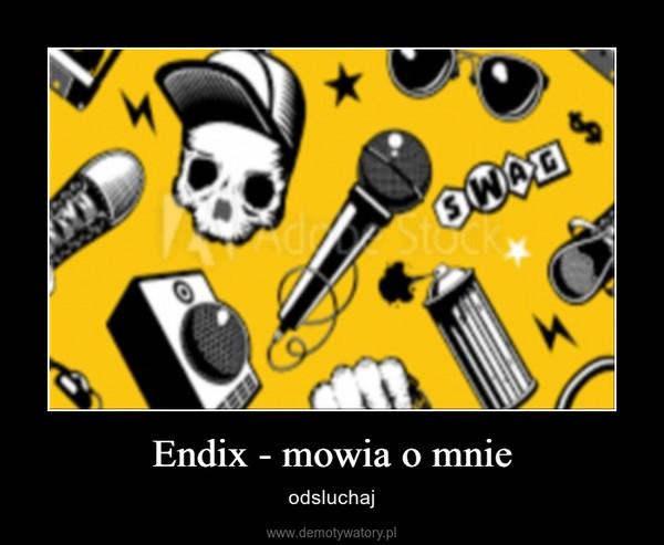 Endix - mowia o mnie – odsluchaj