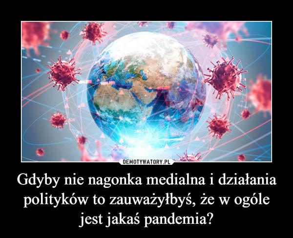Gdyby nie nagonka medialna i działania polityków to zauważyłbyś, że w ogóle jest jakaś pandemia? –