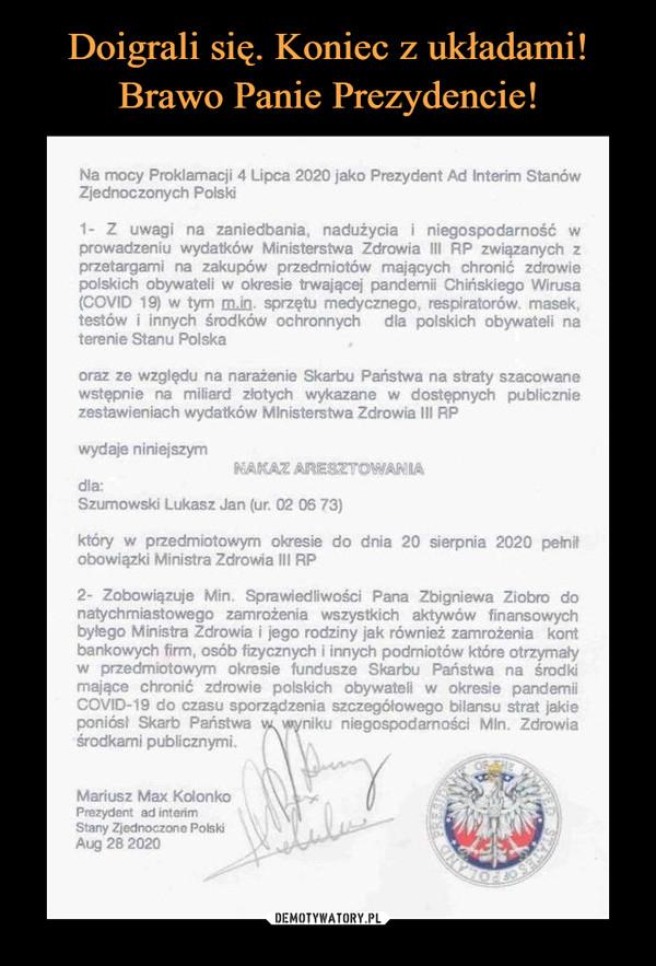 –  Na mocy Proklamacji 4 Lipca 2020 jako Prezydent Ad Interim StanówZjednoczonych Polski1- Z uwagi na zaniedbania, nadużycia i niegospodarność wprowadzeniu wydatków Ministerstwa Zdrowia III RP związanych zprzetargami na zakupów przedmiotów mających chronić zdrowiepolskich obywateli w okresie trwającej pandemii Chińskiego Wirusa(COVID 19) w tym m.in. sprzętu medycznego, respiratorów. masek,testów i innych środków ochronnychterenie Stanu Polskadla polskich obywateli naoraz ze względu na narażenie Skarbu Państwa na straty szacowanewstępnie na miliard złotych wykazane w dostępnych publiczniezestawieniach wydatków Mlnisterstwa Zdrowia II RPwydaje niniejszymNAKAZ ARESZTOWANIAdla:Szumowski Lukasz Jan (ur. 02 06 73)który w przedmiotowym okresie do dnia 20 sierpnia 2020 peinitobowiązki Ministra Zdrowia III RP2- Zobowiązuje Min. Sprawiedliwości Pana Zbigniewa Ziobro donatychmiastowego zamrożenia wszystkich aktywów finansowychbyłego Ministra Zdrowia i jego rodziny jak również zamrożenia kontbankowych firm, osób fizycznych i innych podmiotów które otrzymaływ przedmiotowym okresie fundusze Skarbu Państwa na środkimające chronić zdrowie polskich obywateli w okresie pandemiiCOVID-19 do czasu sporządzenia szczegółowego bilansu strat jakieponiósł Skarb Państwa w wyniku niegospodarności Min. Zdrowiaśrodkani publicznymi.OF HEMariusz Max KolonkoPrezydent ad interimStany Zjednoczone PolskiAug 28 2020