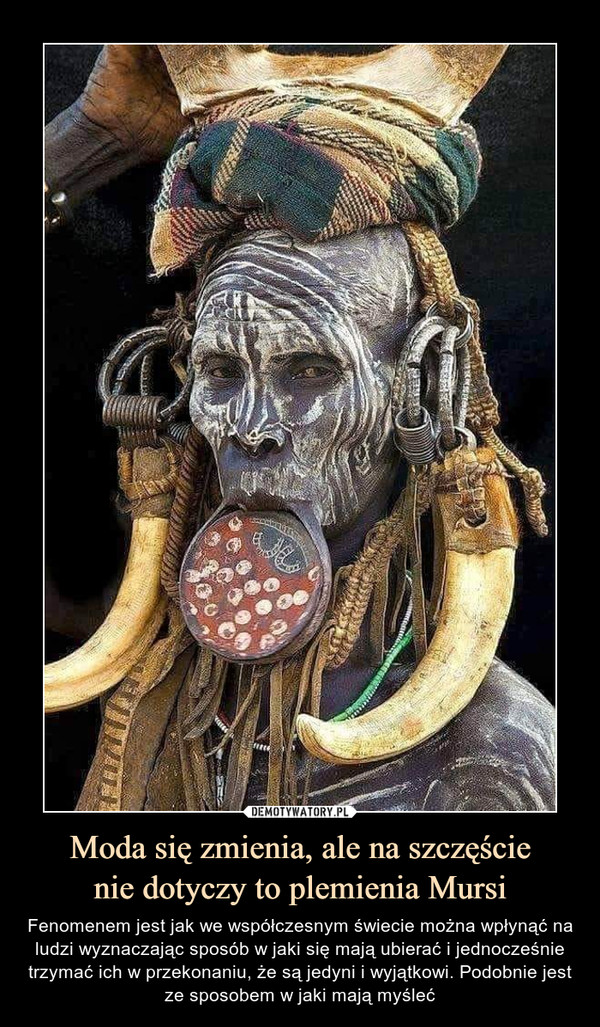 Moda się zmienia, ale na szczęścienie dotyczy to plemienia Mursi – Fenomenem jest jak we współczesnym świecie można wpłynąć na ludzi wyznaczając sposób w jaki się mają ubierać i jednocześnie trzymać ich w przekonaniu, że są jedyni i wyjątkowi. Podobnie jest ze sposobem w jaki mają myśleć