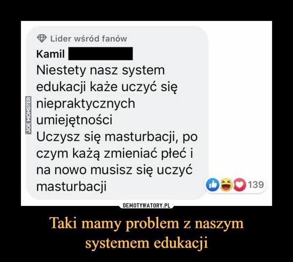 Taki mamy problem z naszymsystemem edukacji –  O Lider wśród fanówKamilNiestety nasz systemedukacji każe uczyć sięniepraktycznychumiejętnościUczysz się masturbacji, poczym każą zmieniać płeć ina nowo musisz się uczyćmasturbacji139JOE MONSTER