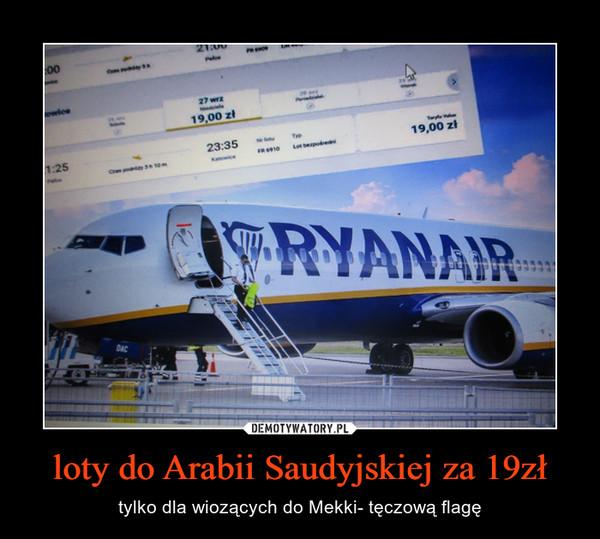 loty do Arabii Saudyjskiej za 19zł – tylko dla wiozących do Mekki- tęczową flagę