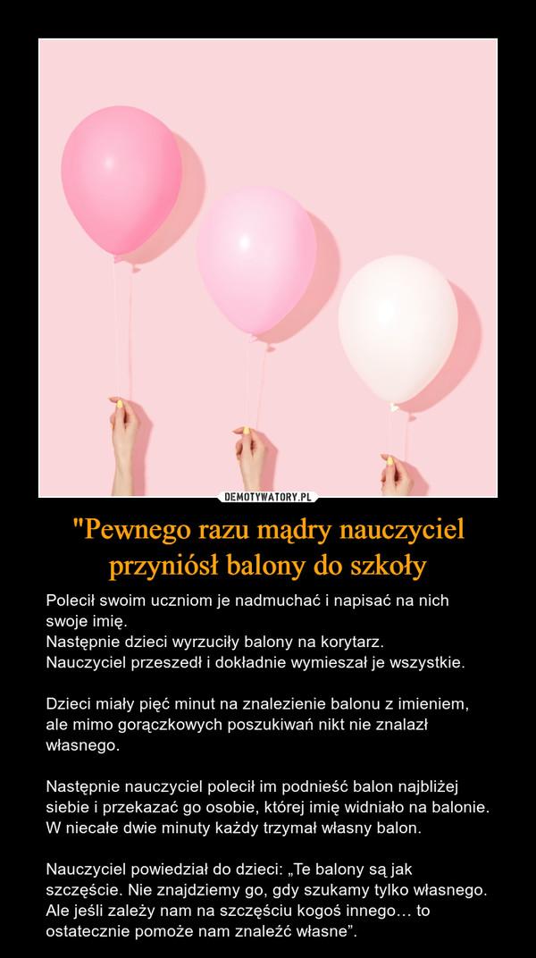 """""""Pewnego razu mądry nauczyciel przyniósł balony do szkoły – Polecił swoim uczniom je nadmuchać i napisać na nich swoje imię.Następnie dzieci wyrzuciły balony na korytarz.Nauczyciel przeszedł i dokładnie wymieszał je wszystkie.Dzieci miały pięć minut na znalezienie balonu z imieniem, ale mimo gorączkowych poszukiwań nikt nie znalazł własnego.Następnie nauczyciel polecił im podnieść balon najbliżej siebie i przekazać go osobie, której imię widniało na balonie. W niecałe dwie minuty każdy trzymał własny balon.Nauczyciel powiedział do dzieci: """"Te balony są jak szczęście. Nie znajdziemy go, gdy szukamy tylko własnego. Ale jeśli zależy nam na szczęściu kogoś innego… to ostatecznie pomoże nam znaleźć własne""""."""