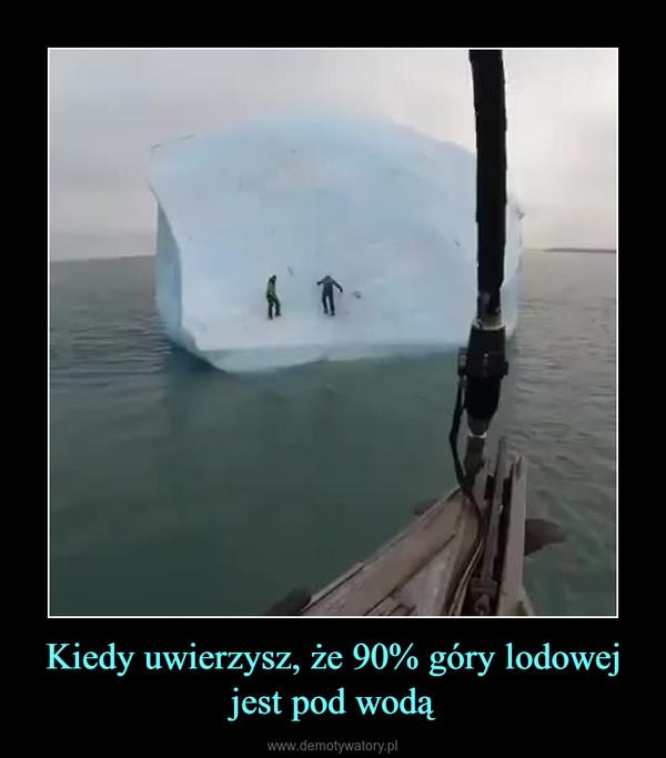 Kiedy uwierzysz, że 90% góry lodowej jest pod wodą –