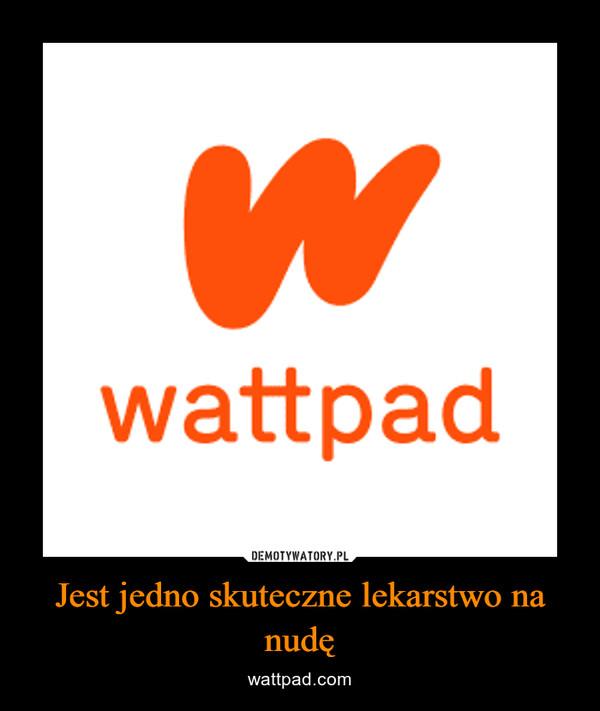Jest jedno skuteczne lekarstwo na nudę – wattpad.com