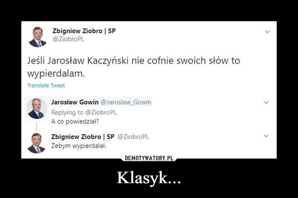 Klasyk... –  Ziobro SP Jeśli Jarosław Kaczyński nie cofnie swoich słów to wypierdalam. Translate Tweet Jarosław Gowin @Jaroslaw_Gowin A co powiedział?  @ZiobroPL Żebym wypierdalał